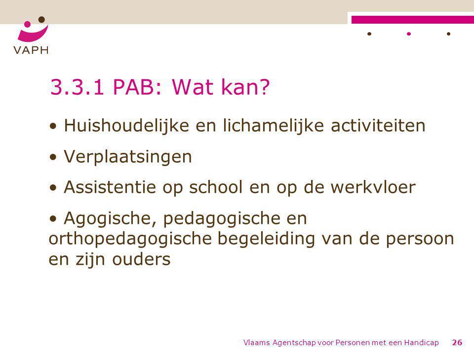 Vlaams Agentschap voor Personen met een Handicap26 3.3.1 PAB: Wat kan? Huishoudelijke en lichamelijke activiteiten Verplaatsingen Assistentie op schoo
