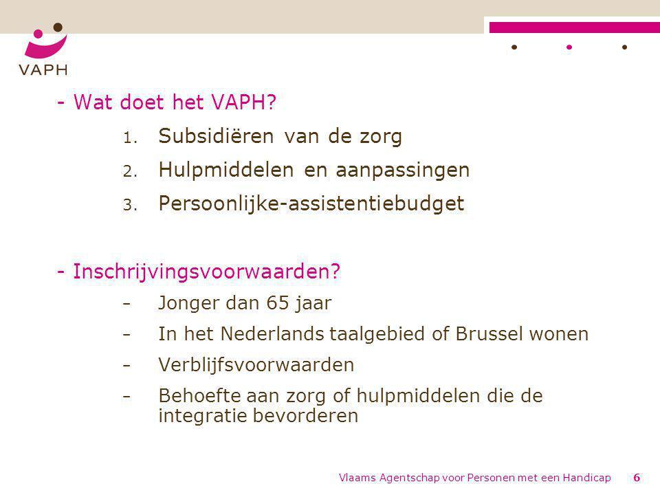 Vlaams Agentschap voor Personen met een Handicap6 - Wat doet het VAPH? 1. Subsidiëren van de zorg 2. Hulpmiddelen en aanpassingen 3. Persoonlijke-assi