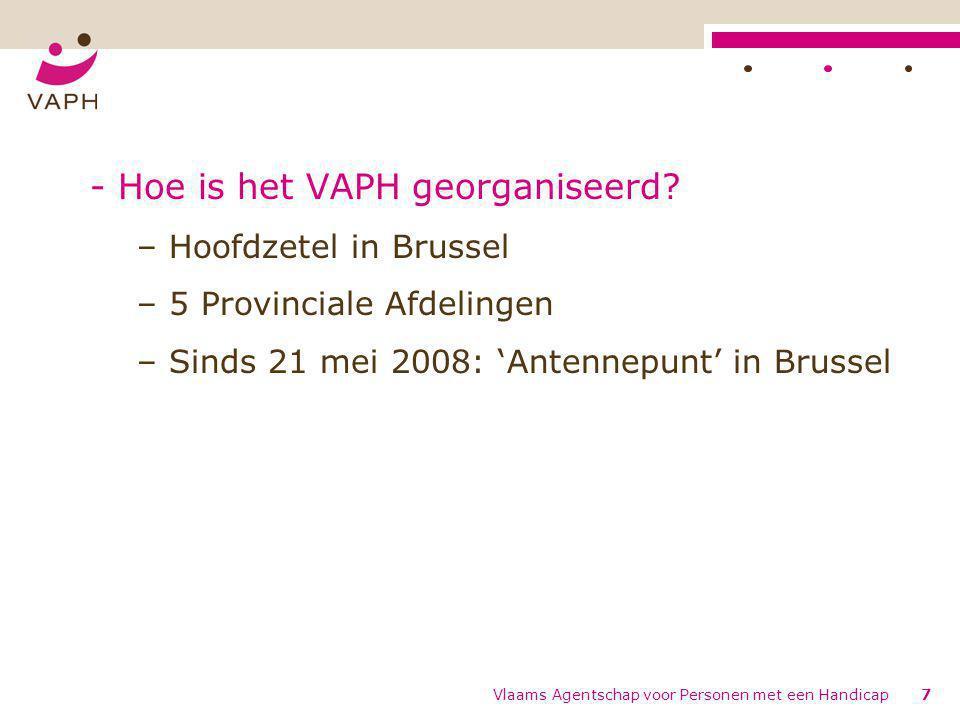 Vlaams Agentschap voor Personen met een Handicap7 - Hoe is het VAPH georganiseerd? – Hoofdzetel in Brussel – 5 Provinciale Afdelingen – Sinds 21 mei 2