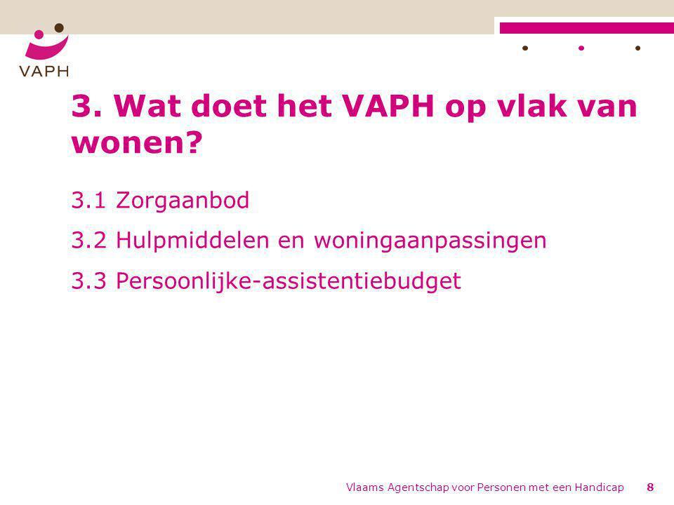 Vlaams Agentschap voor Personen met een Handicap8 3. Wat doet het VAPH op vlak van wonen? 3.1 Zorgaanbod 3.2 Hulpmiddelen en woningaanpassingen 3.3 Pe