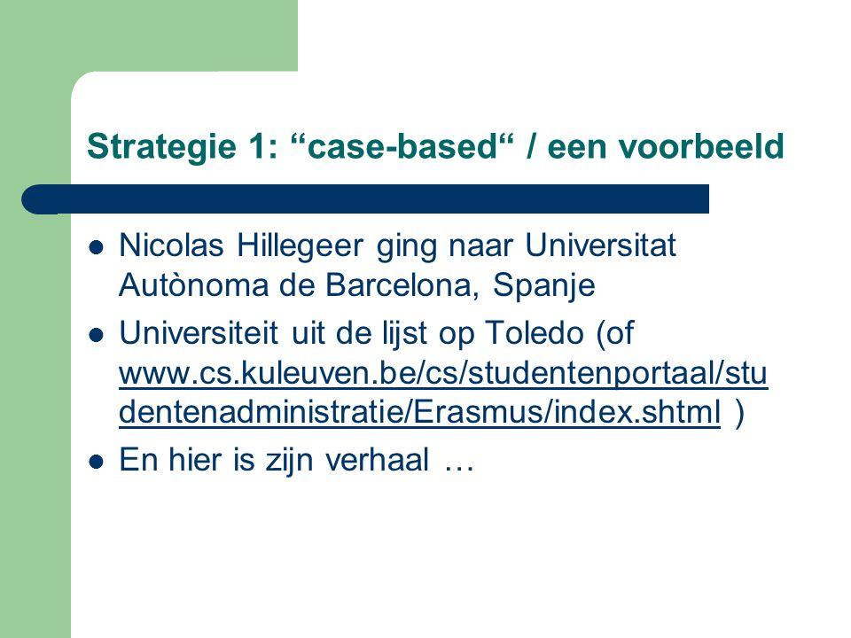 Strategie 1: case-based / een voorbeeld Nicolas Hillegeer ging naar Universitat Autònoma de Barcelona, Spanje Universiteit uit de lijst op Toledo (of www.cs.kuleuven.be/cs/studentenportaal/stu dentenadministratie/Erasmus/index.shtml ) www.cs.kuleuven.be/cs/studentenportaal/stu dentenadministratie/Erasmus/index.shtml En hier is zijn verhaal …