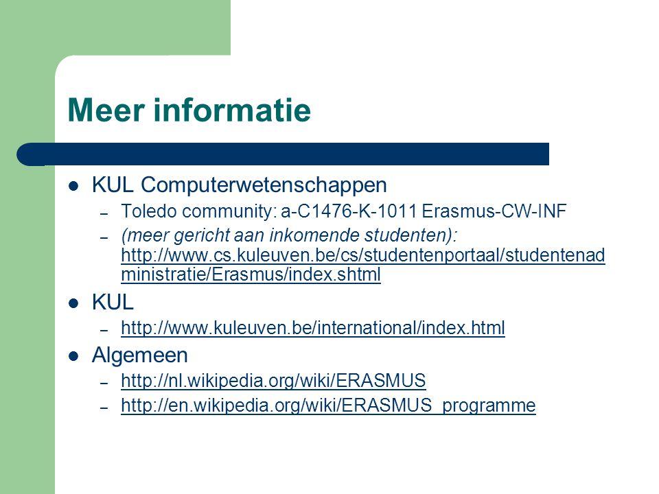 Meer informatie KUL Computerwetenschappen – Toledo community: a-C1476-K-1011 Erasmus-CW-INF – (meer gericht aan inkomende studenten): http://www.cs.kuleuven.be/cs/studentenportaal/studentenad ministratie/Erasmus/index.shtml http://www.cs.kuleuven.be/cs/studentenportaal/studentenad ministratie/Erasmus/index.shtml KUL – http://www.kuleuven.be/international/index.html http://www.kuleuven.be/international/index.html Algemeen – http://nl.wikipedia.org/wiki/ERASMUS http://nl.wikipedia.org/wiki/ERASMUS – http://en.wikipedia.org/wiki/ERASMUS_programme http://en.wikipedia.org/wiki/ERASMUS_programme