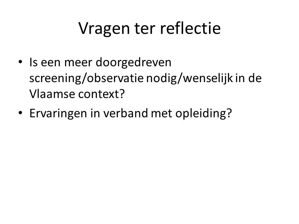 Vragen ter reflectie Is een meer doorgedreven screening/observatie nodig/wenselijk in de Vlaamse context.