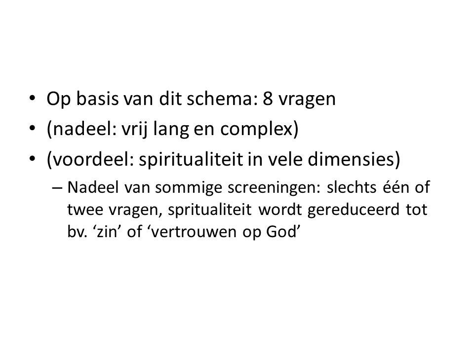 Op basis van dit schema: 8 vragen (nadeel: vrij lang en complex) (voordeel: spiritualiteit in vele dimensies) – Nadeel van sommige screeningen: slechts één of twee vragen, spritualiteit wordt gereduceerd tot bv.