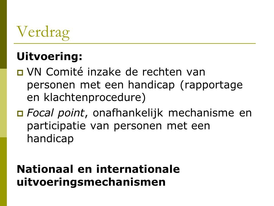 Verdrag Uitvoering:  VN Comité inzake de rechten van personen met een handicap (rapportage en klachtenprocedure)  Focal point, onafhankelijk mechani