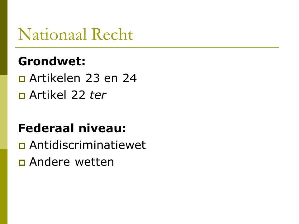 Nationaal Recht Grondwet:  Artikelen 23 en 24  Artikel 22 ter Federaal niveau:  Antidiscriminatiewet  Andere wetten
