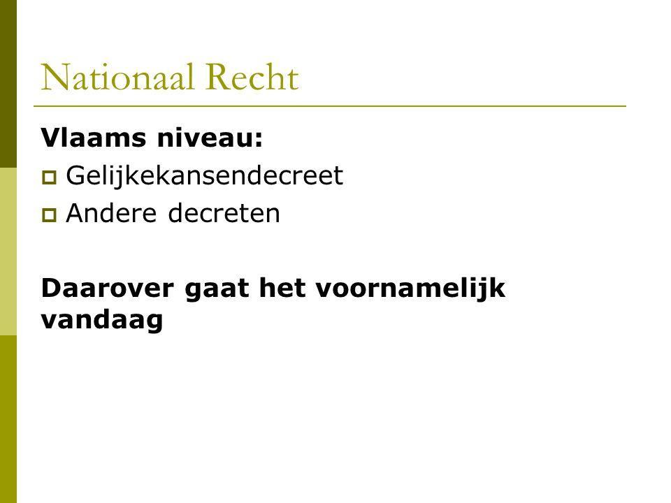 Nationaal Recht Vlaams niveau:  Gelijkekansendecreet  Andere decreten Daarover gaat het voornamelijk vandaag