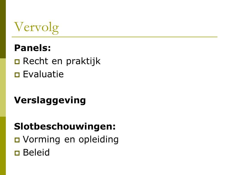 Vervolg Panels:  Recht en praktijk  Evaluatie Verslaggeving Slotbeschouwingen:  Vorming en opleiding  Beleid