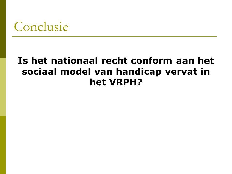 Conclusie Is het nationaal recht conform aan het sociaal model van handicap vervat in het VRPH?
