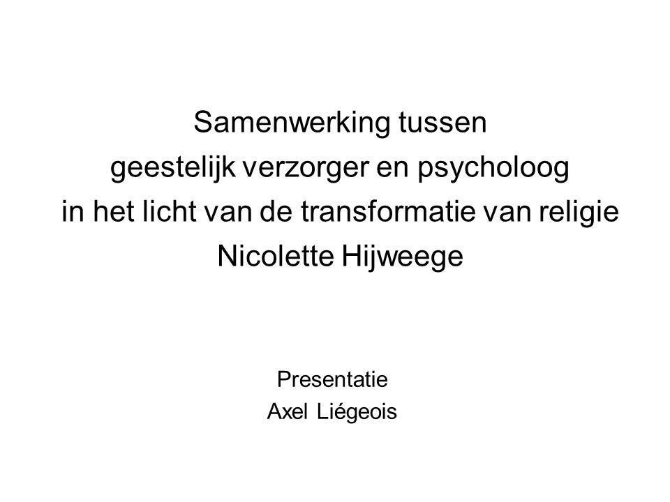 Samenwerking tussen geestelijk verzorger en psycholoog in het licht van de transformatie van religie Nicolette Hijweege Presentatie Axel Liégeois