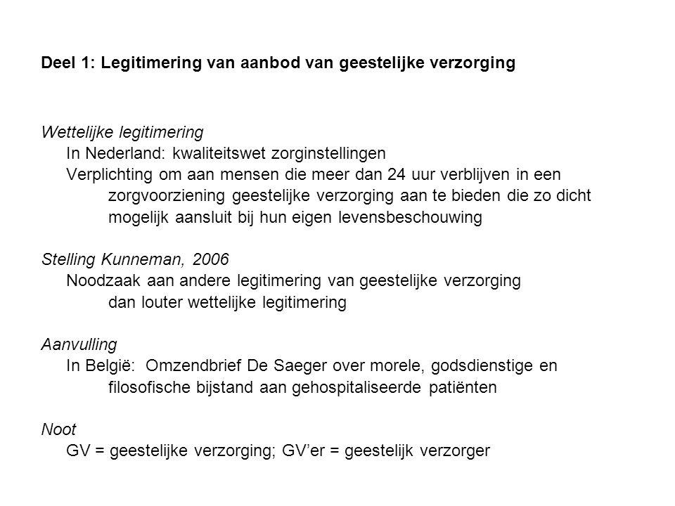 Deel 1: Legitimering van aanbod van geestelijke verzorging Wettelijke legitimering In Nederland: kwaliteitswet zorginstellingen Verplichting om aan mensen die meer dan 24 uur verblijven in een zorgvoorziening geestelijke verzorging aan te bieden die zo dicht mogelijk aansluit bij hun eigen levensbeschouwing Stelling Kunneman, 2006 Noodzaak aan andere legitimering van geestelijke verzorging dan louter wettelijke legitimering Aanvulling In België: Omzendbrief De Saeger over morele, godsdienstige en filosofische bijstand aan gehospitaliseerde patiënten Noot GV = geestelijke verzorging; GV'er = geestelijk verzorger