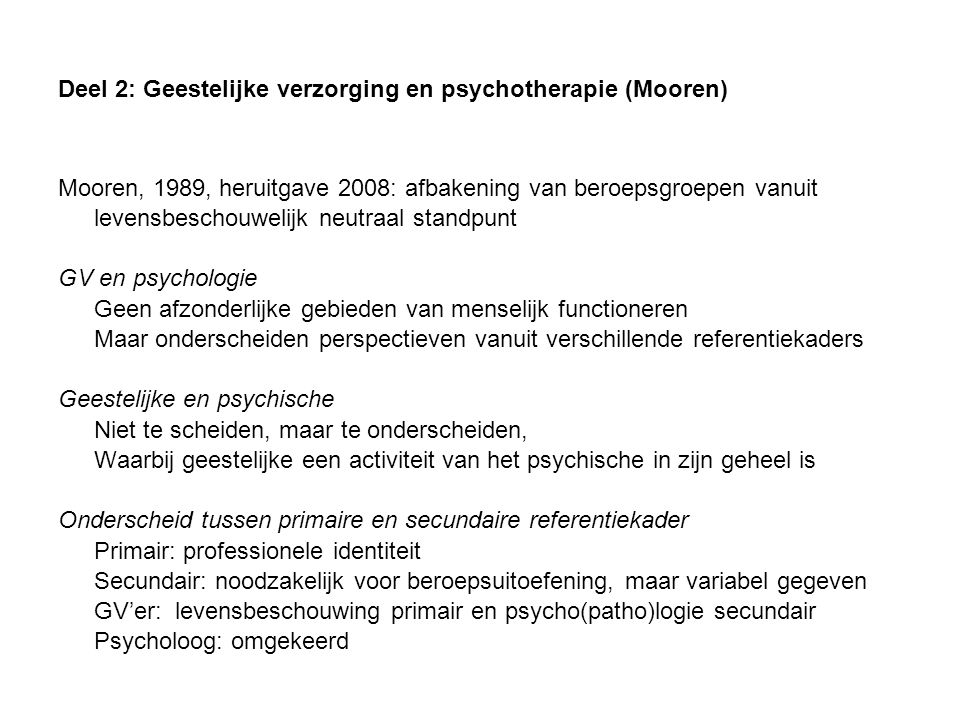 Deel 2: Geestelijke verzorging en psychotherapie (Mooren) Mooren, 1989, heruitgave 2008: afbakening van beroepsgroepen vanuit levensbeschouwelijk neutraal standpunt GV en psychologie Geen afzonderlijke gebieden van menselijk functioneren Maar onderscheiden perspectieven vanuit verschillende referentiekaders Geestelijke en psychische Niet te scheiden, maar te onderscheiden, Waarbij geestelijke een activiteit van het psychische in zijn geheel is Onderscheid tussen primaire en secundaire referentiekader Primair: professionele identiteit Secundair: noodzakelijk voor beroepsuitoefening, maar variabel gegeven GV'er: levensbeschouwing primair en psycho(patho)logie secundair Psycholoog: omgekeerd