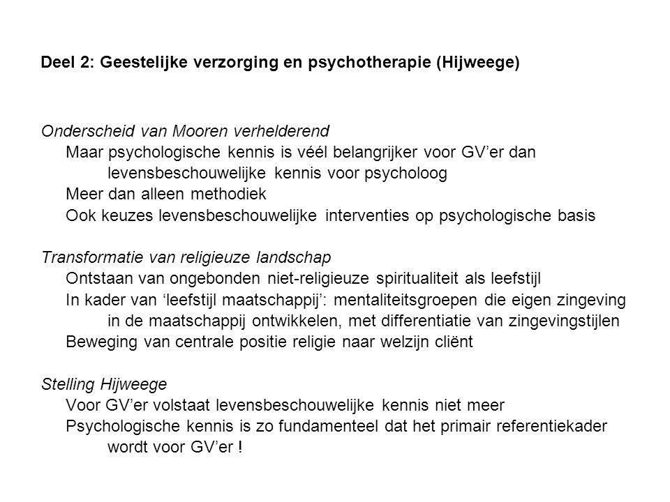 Deel 2: Geestelijke verzorging en psychotherapie (Hijweege) Onderscheid van Mooren verhelderend Maar psychologische kennis is véél belangrijker voor GV'er dan levensbeschouwelijke kennis voor psycholoog Meer dan alleen methodiek Ook keuzes levensbeschouwelijke interventies op psychologische basis Transformatie van religieuze landschap Ontstaan van ongebonden niet-religieuze spiritualiteit als leefstijl In kader van 'leefstijl maatschappij': mentaliteitsgroepen die eigen zingeving in de maatschappij ontwikkelen, met differentiatie van zingevingstijlen Beweging van centrale positie religie naar welzijn cliënt Stelling Hijweege Voor GV'er volstaat levensbeschouwelijke kennis niet meer Psychologische kennis is zo fundamenteel dat het primair referentiekader wordt voor GV'er !