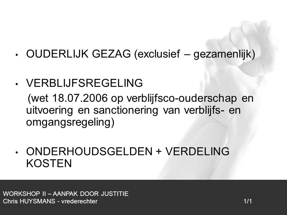 1/1 OUDERLIJK GEZAG (exclusief – gezamenlijk) VERBLIJFSREGELING (wet 18.07.2006 op verblijfsco-ouderschap en uitvoering en sanctionering van verblijfs- en omgangsregeling) ONDERHOUDSGELDEN + VERDELING KOSTEN WORKSHOP II – AANPAK DOOR JUSTITIE Chris HUYSMANS - vrederechter 1/1