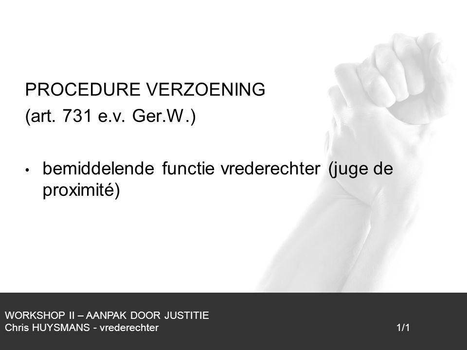 1/1 PROCEDURE VERZOENING (art. 731 e.v. Ger.W.) bemiddelende functie vrederechter (juge de proximité) WORKSHOP II – AANPAK DOOR JUSTITIE Chris HUYSMAN