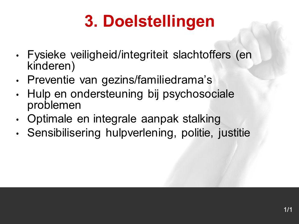 1/1 3. Doelstellingen Fysieke veiligheid/integriteit slachtoffers (en kinderen) Preventie van gezins/familiedrama's Hulp en ondersteuning bij psychoso