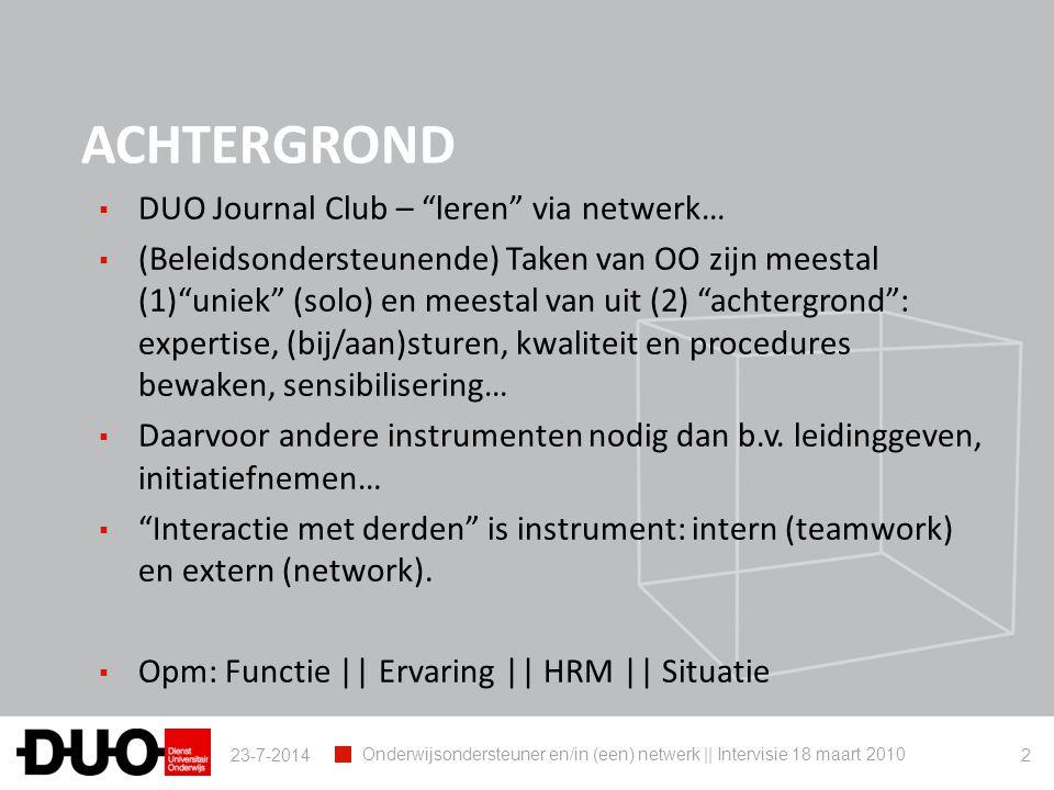Waar is je netwerk (1) 23-7-2014 Onderwijsondersteuner en/in (een) netwerk || Intervisie 18 maart 2010 3 Expert : advies verlenen Administratieve en onderwijskundige ondersteuning: POC's, decanale diensten, praktijkassistentie, projectmedewerking, vertegenwoordiging en medewerking in raden, structuren, studietraject- begeleiding, ISP's, PR, docenten- begeleiding,… Cursussen, planning, evaluaties, networking,… Uitvoeren Ontwikkelen Studenten Docenten Decanaatsmedewerkers Dienstmedewerkers Interne organen en structuren Externe organen, structuren, verenigingen Administratie Projecten, initiatieven Gebruikers, klanten ( stakeholders ) Netwerk