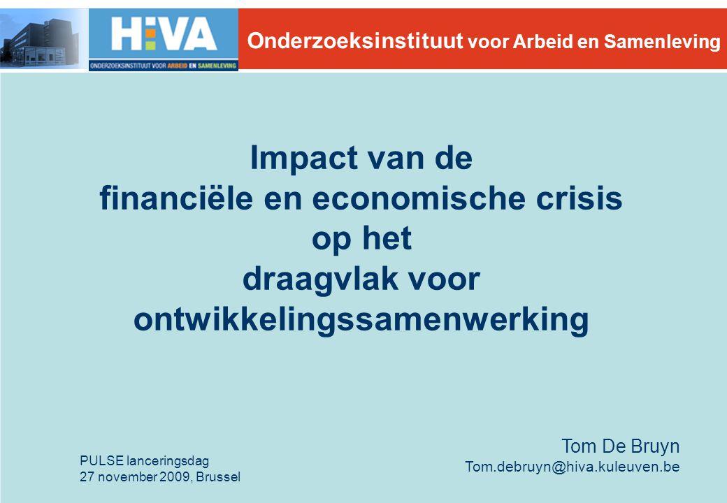 Impact van de financiële en economische crisis op het draagvlak voor ontwikkelingssamenwerking PULSE lanceringsdag 27 november 2009, Brussel Tom De Bruyn Tom.debruyn@hiva.kuleuven.be Onderzoeksinstituut voor Arbeid en Samenleving