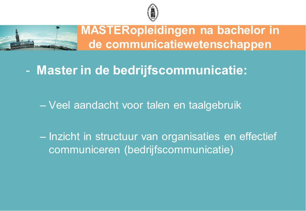 MASTERopleidingen na bachelor in de communicatiewetenschappen -Master in de bedrijfscommunicatie: –Veel aandacht voor talen en taalgebruik –Inzicht in structuur van organisaties en effectief communiceren (bedrijfscommunicatie)