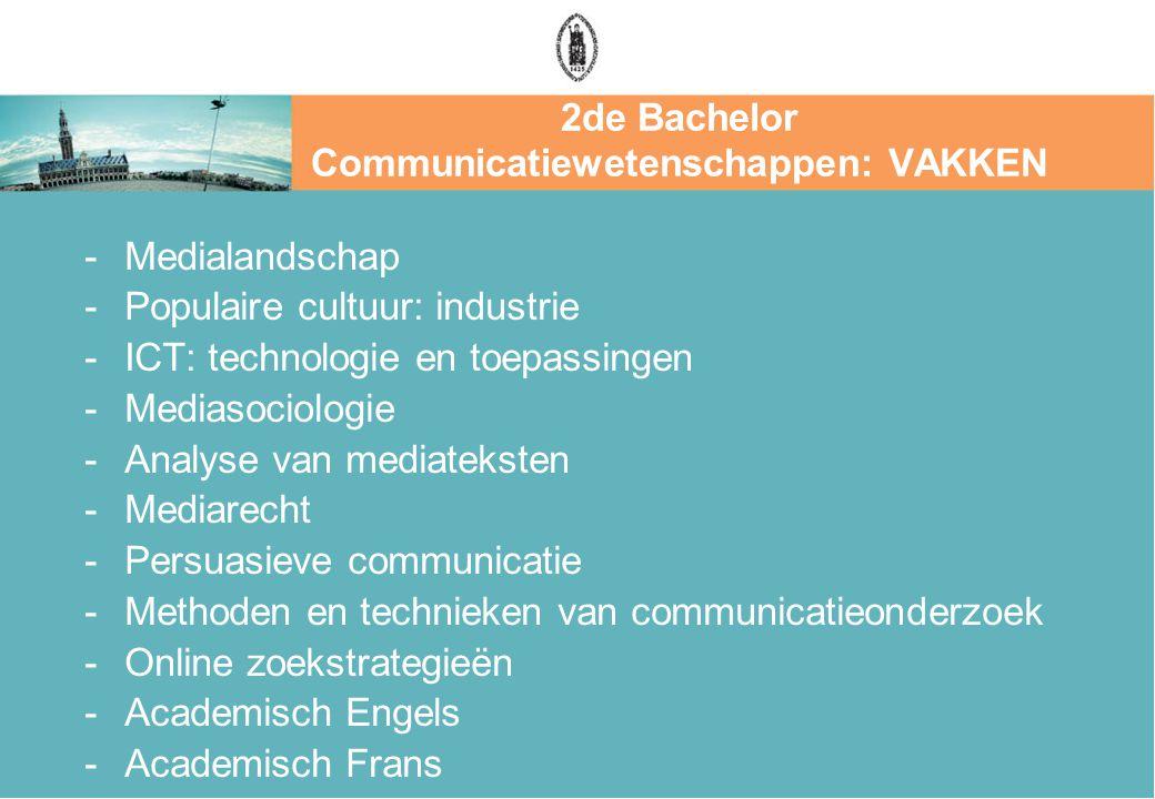 2de Bachelor Communicatiewetenschappen: VAKKEN -Medialandschap -Populaire cultuur: industrie -ICT: technologie en toepassingen -Mediasociologie -Analyse van mediateksten -Mediarecht -Persuasieve communicatie -Methoden en technieken van communicatieonderzoek -Online zoekstrategieën -Academisch Engels -Academisch Frans