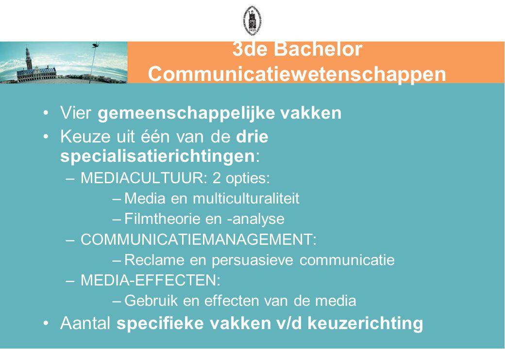 3de Bachelor Communicatiewetenschappen Vier gemeenschappelijke vakken Keuze uit één van de drie specialisatierichtingen: –MEDIACULTUUR: 2 opties: –Media en multiculturaliteit –Filmtheorie en -analyse –COMMUNICATIEMANAGEMENT: –Reclame en persuasieve communicatie –MEDIA-EFFECTEN: –Gebruik en effecten van de media Aantal specifieke vakken v/d keuzerichting