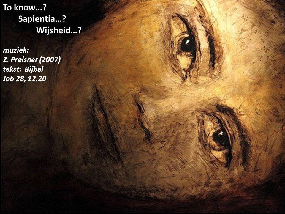 To know…? Sapientia…? Wijsheid…? muziek: Z. Preisner (2007) tekst: Bijbel Job 28, 12.20