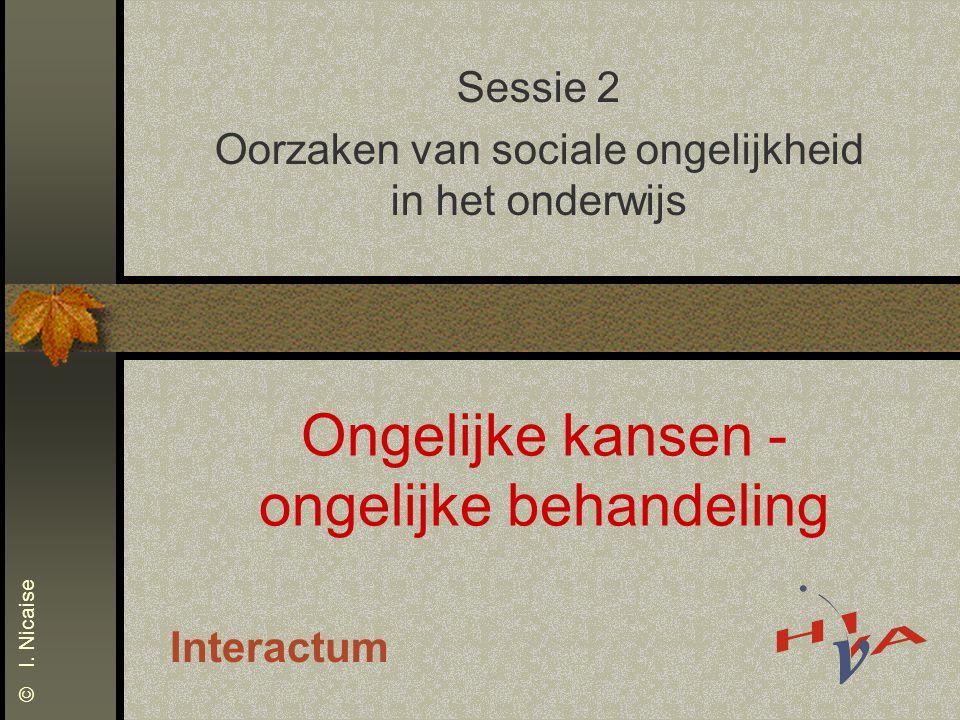 Ongelijke kansen - ongelijke behandeling Sessie 2 Oorzaken van sociale ongelijkheid in het onderwijs Interactum © I. Nicaise