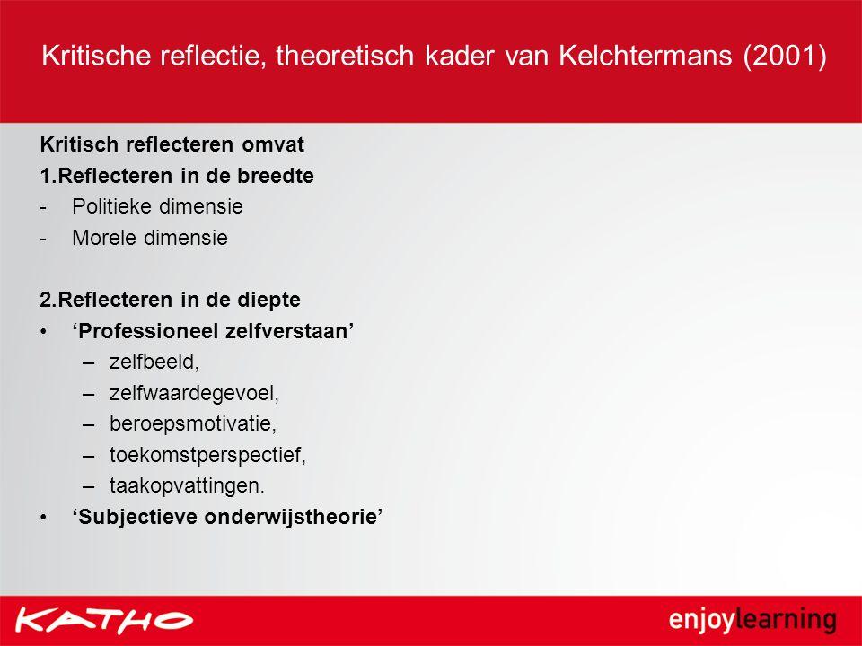 Kritische reflectie, theoretisch kader van Kelchtermans (2001) Kritisch reflecteren omvat 1.Reflecteren in de breedte -Politieke dimensie -Morele dime