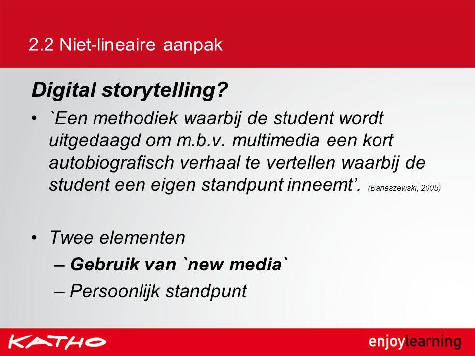 2.2 Niet-lineaire aanpak Digital storytelling? `Een methodiek waarbij de student wordt uitgedaagd om m.b.v. multimedia een kort autobiografisch verhaa