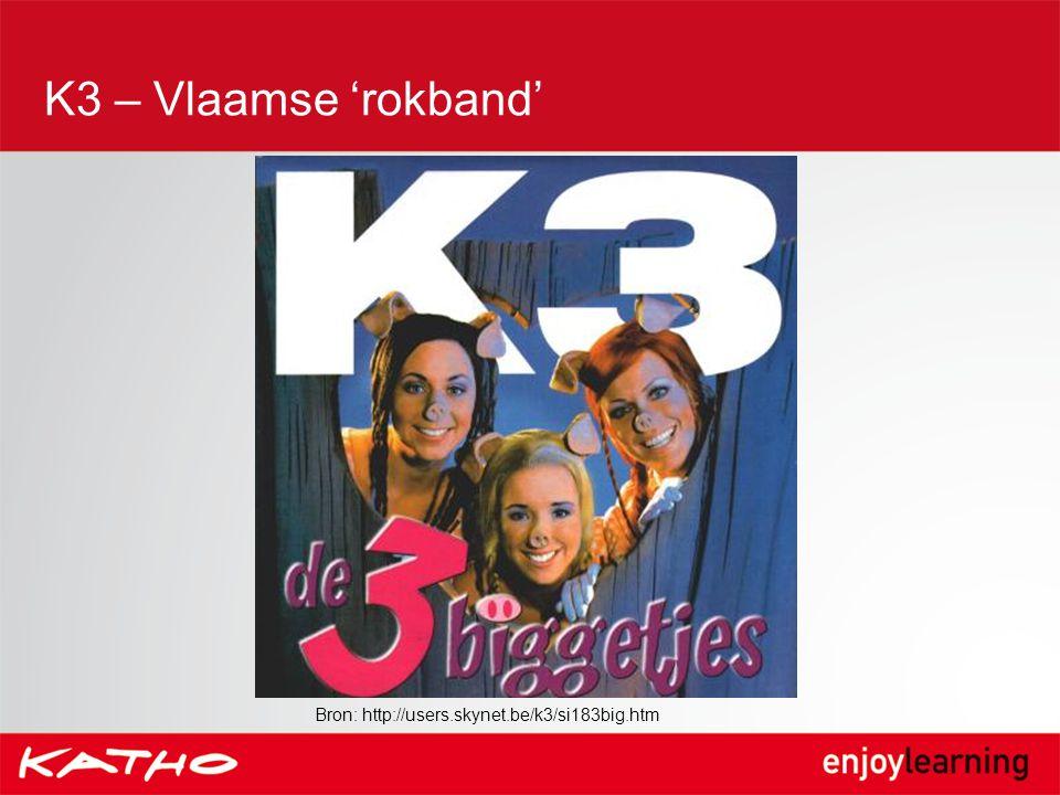 K3 – Vlaamse 'rokband' Bron: http://users.skynet.be/k3/si183big.htm