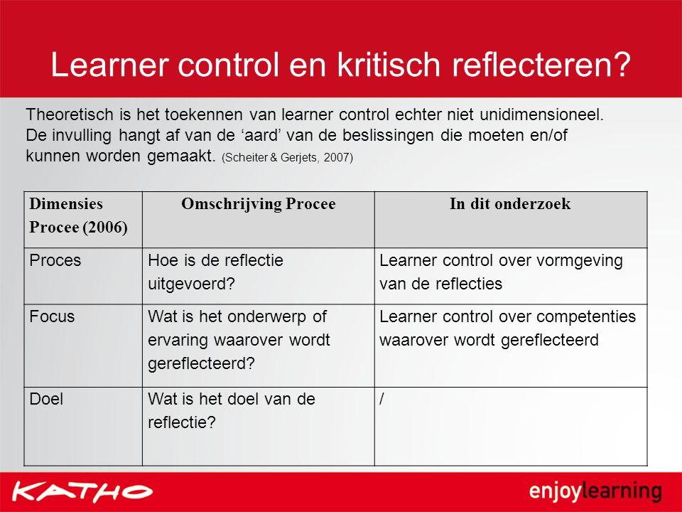 Learner control en kritisch reflecteren? Dimensies Procee (2006) Omschrijving ProceeIn dit onderzoek Proces Hoe is de reflectie uitgevoerd? Learner co