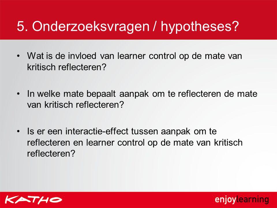 5. Onderzoeksvragen / hypotheses? Wat is de invloed van learner control op de mate van kritisch reflecteren? In welke mate bepaalt aanpak om te reflec