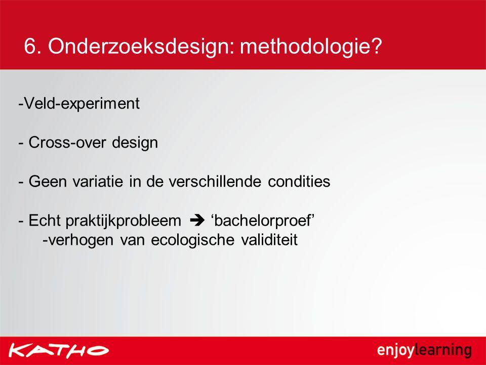 6. Onderzoeksdesign: methodologie? -Veld-experiment - Cross-over design - Geen variatie in de verschillende condities - Echt praktijkprobleem  'bache