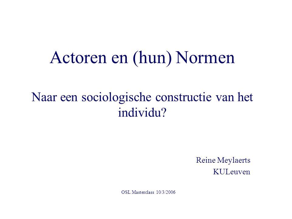 Actoren en (hun) Normen Naar een sociologische constructie van het individu? Reine Meylaerts KULeuven OSL Masterclass 10/3/2006