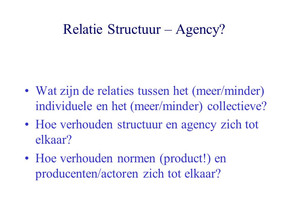 Relatie Structuur – Agency? Wat zijn de relaties tussen het (meer/minder) individuele en het (meer/minder) collectieve? Hoe verhouden structuur en age