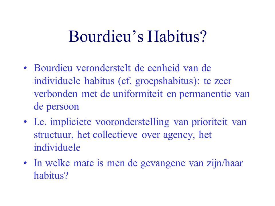 Bourdieu's Habitus? Bourdieu veronderstelt de eenheid van de individuele habitus (cf. groepshabitus): te zeer verbonden met de uniformiteit en permane
