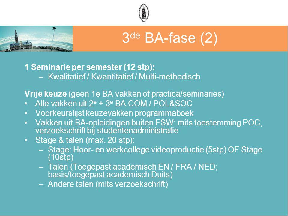 3 de BA-fase (2) 1 Seminarie per semester (12 stp): –Kwalitatief / Kwantitatief / Multi-methodisch Vrije keuze (geen 1e BA vakken of practica/seminari