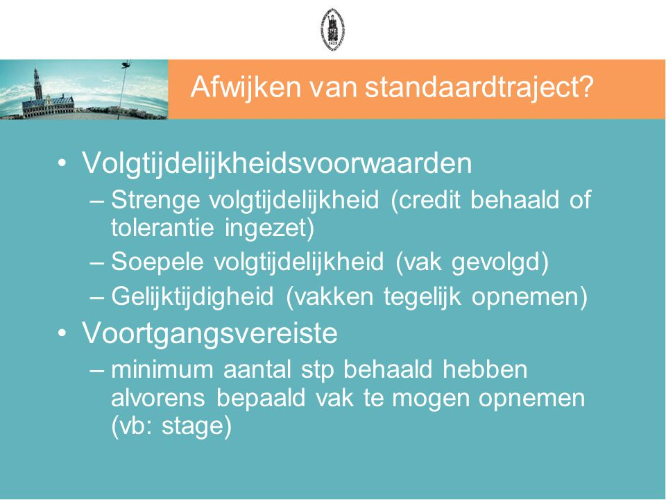 Afwijken van standaardtraject? Volgtijdelijkheidsvoorwaarden –Strenge volgtijdelijkheid (credit behaald of tolerantie ingezet) –Soepele volgtijdelijkh