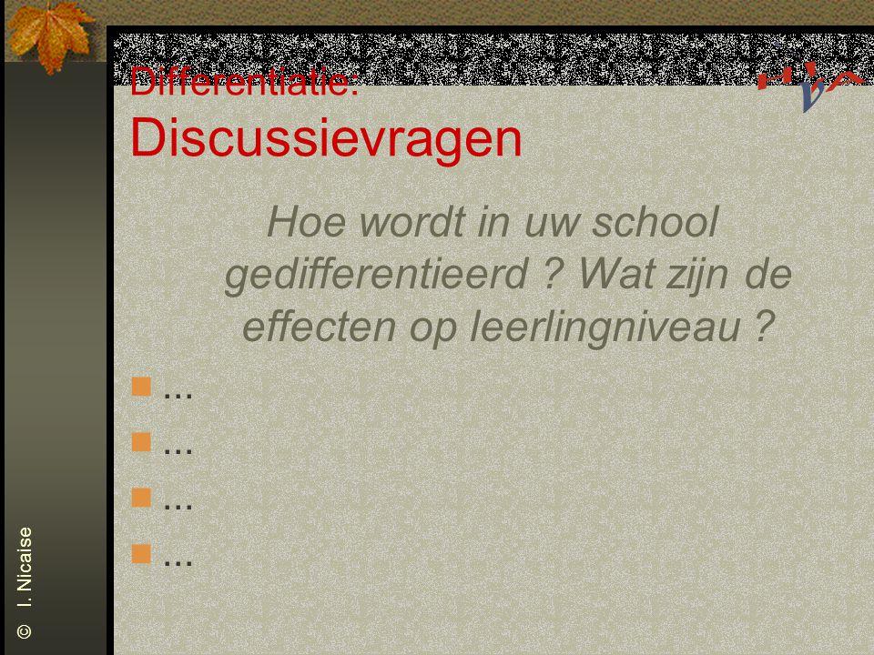 Differentiatie: Discussievragen Hoe wordt in uw school gedifferentieerd ? Wat zijn de effecten op leerlingniveau ?... © I. Nicaise