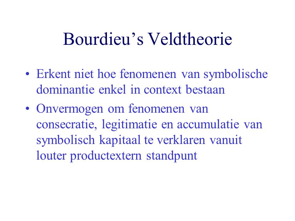 Bourdieu's Veldtheorie Erkent niet hoe fenomenen van symbolische dominantie enkel in context bestaan Onvermogen om fenomenen van consecratie, legitimatie en accumulatie van symbolisch kapitaal te verklaren vanuit louter productextern standpunt