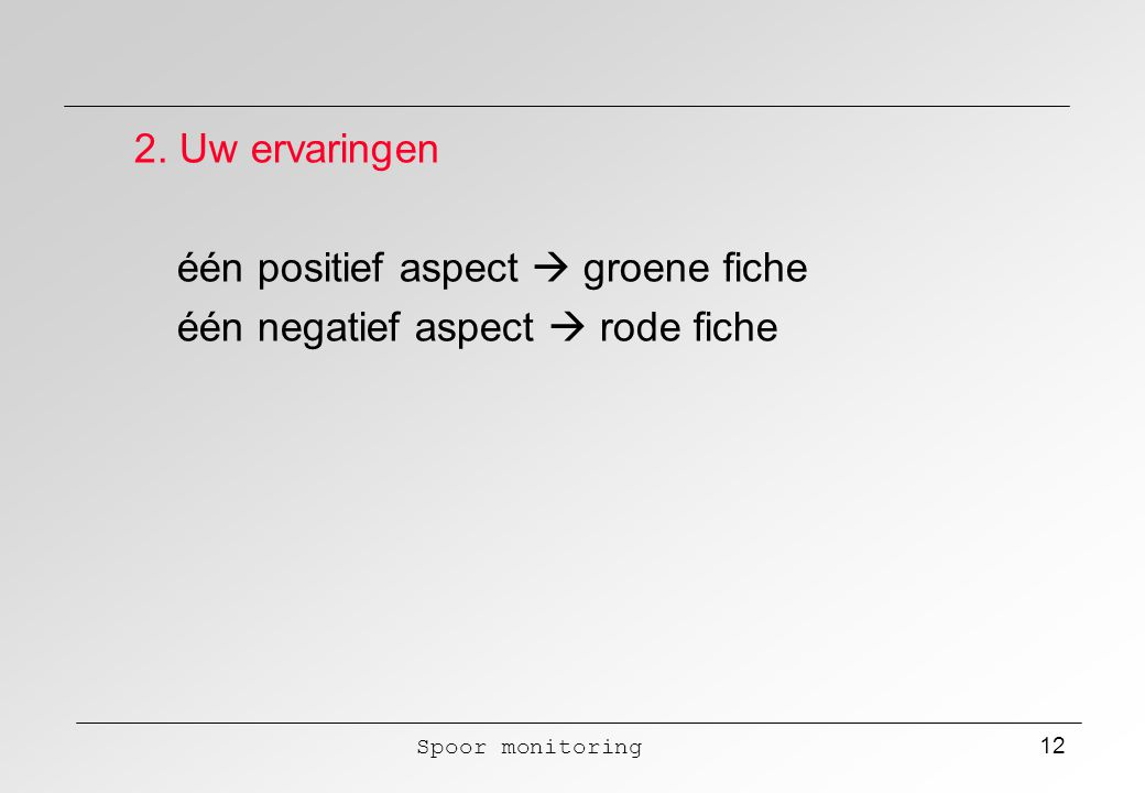 Spoor monitoring 12 2. Uw ervaringen één positief aspect  groene fiche één negatief aspect  rode fiche