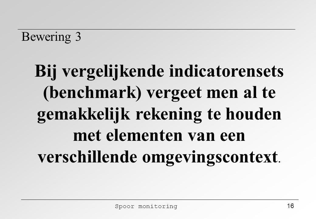 Spoor monitoring 16 Bewering 3 Bij vergelijkende indicatorensets (benchmark) vergeet men al te gemakkelijk rekening te houden met elementen van een ve