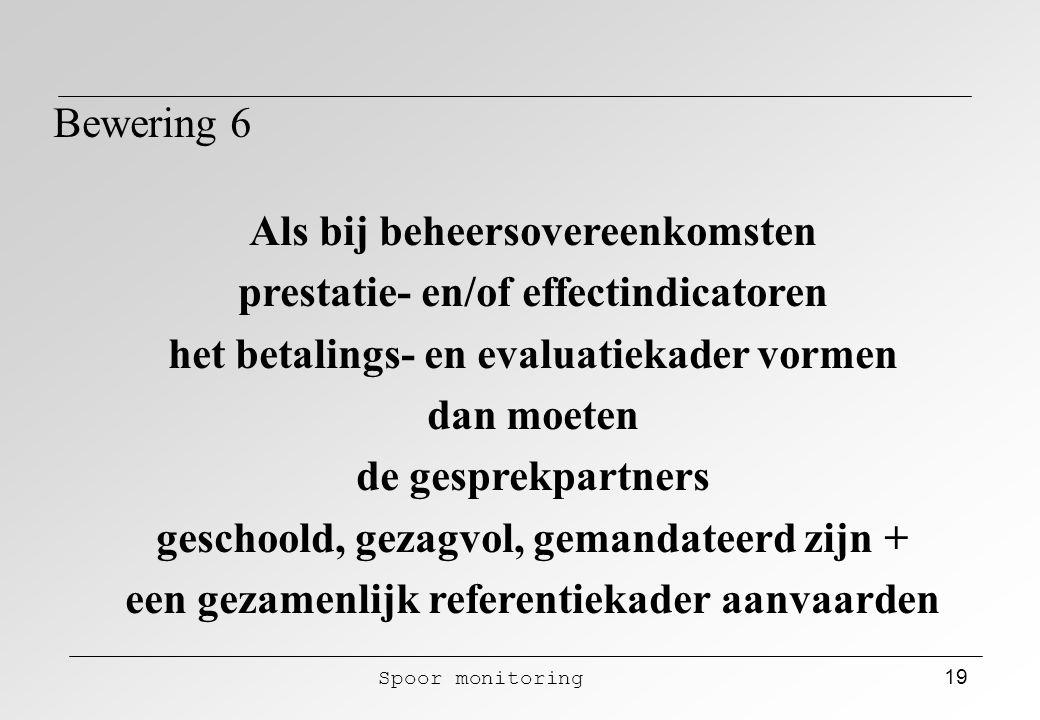 Spoor monitoring 19 Bewering 6 Als bij beheersovereenkomsten prestatie- en/of effectindicatoren het betalings- en evaluatiekader vormen dan moeten de