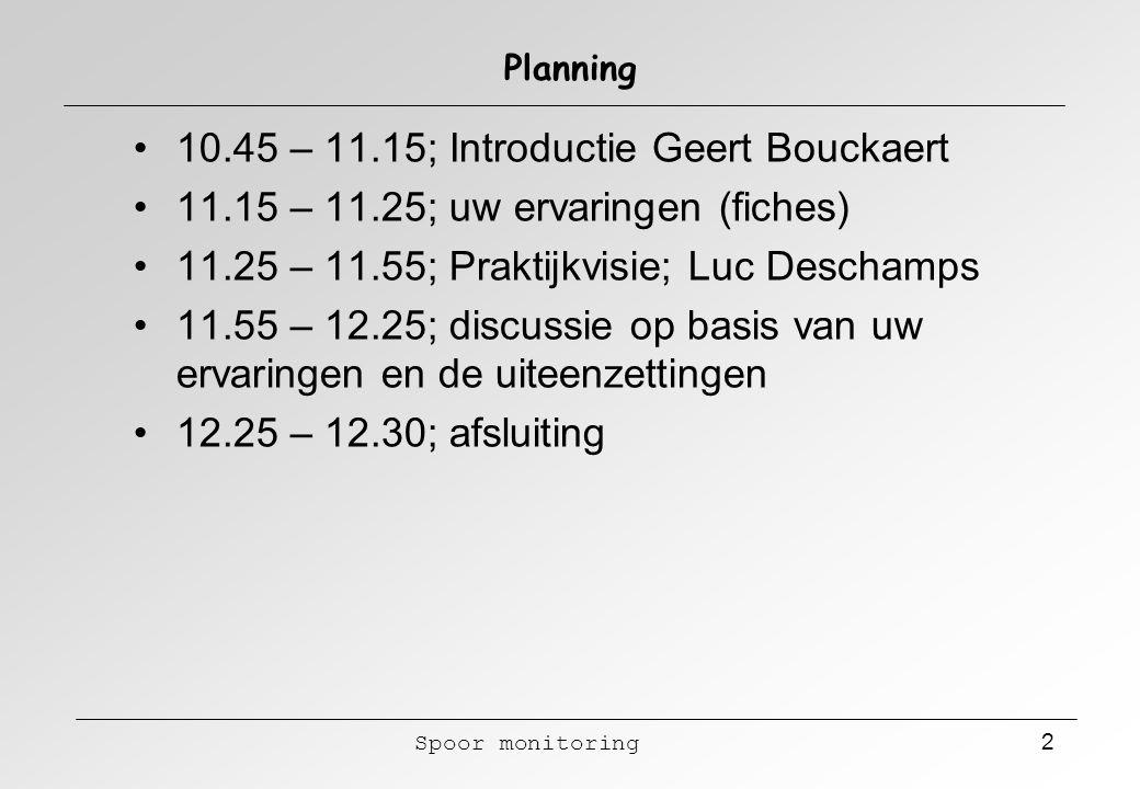 Spoor monitoring 2 Planning 10.45 – 11.15; Introductie Geert Bouckaert 11.15 – 11.25; uw ervaringen (fiches) 11.25 – 11.55; Praktijkvisie; Luc Descham