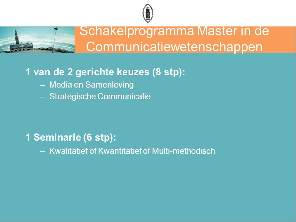 Schakelprogramma Master in de Communicatiewetenschappen 1 van de 2 gerichte keuzes (8 stp): –Media en Samenleving –Strategische Communicatie 1 Seminar