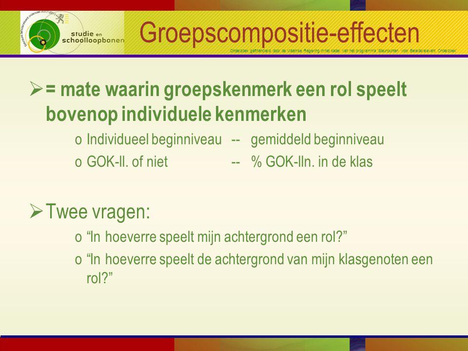 Onderzoek gefinancierd door de Vlaamse Regering in het kader van het programma 'Steunpunten voor Beleidsrelevant Onderzoek' Groepscompositie-effecten  = mate waarin groepskenmerk een rol speelt bovenop individuele kenmerken oIndividueel beginniveau -- gemiddeld beginniveau oGOK-ll.