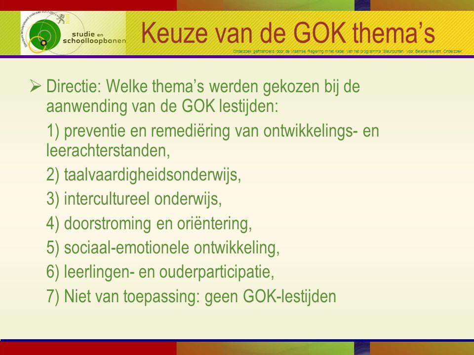 Onderzoek gefinancierd door de Vlaamse Regering in het kader van het programma 'Steunpunten voor Beleidsrelevant Onderzoek' Keuze van de GOK thema's  Directie: Welke thema's werden gekozen bij de aanwending van de GOK lestijden: 1) preventie en remediëring van ontwikkelings- en leerachterstanden, 2) taalvaardigheidsonderwijs, 3) intercultureel onderwijs, 4) doorstroming en oriëntering, 5) sociaal-emotionele ontwikkeling, 6) leerlingen- en ouderparticipatie, 7) Niet van toepassing: geen GOK-lestijden