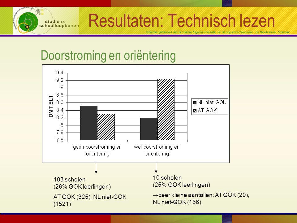 Onderzoek gefinancierd door de Vlaamse Regering in het kader van het programma 'Steunpunten voor Beleidsrelevant Onderzoek' Resultaten: Technisch lezen Doorstroming en oriëntering 10 scholen (25% GOK leerlingen) ®zeer kleine aantallen: AT GOK (20), NL niet-GOK (156) 103 scholen (26% GOK leerlingen) AT GOK (325), NL niet-GOK (1521)