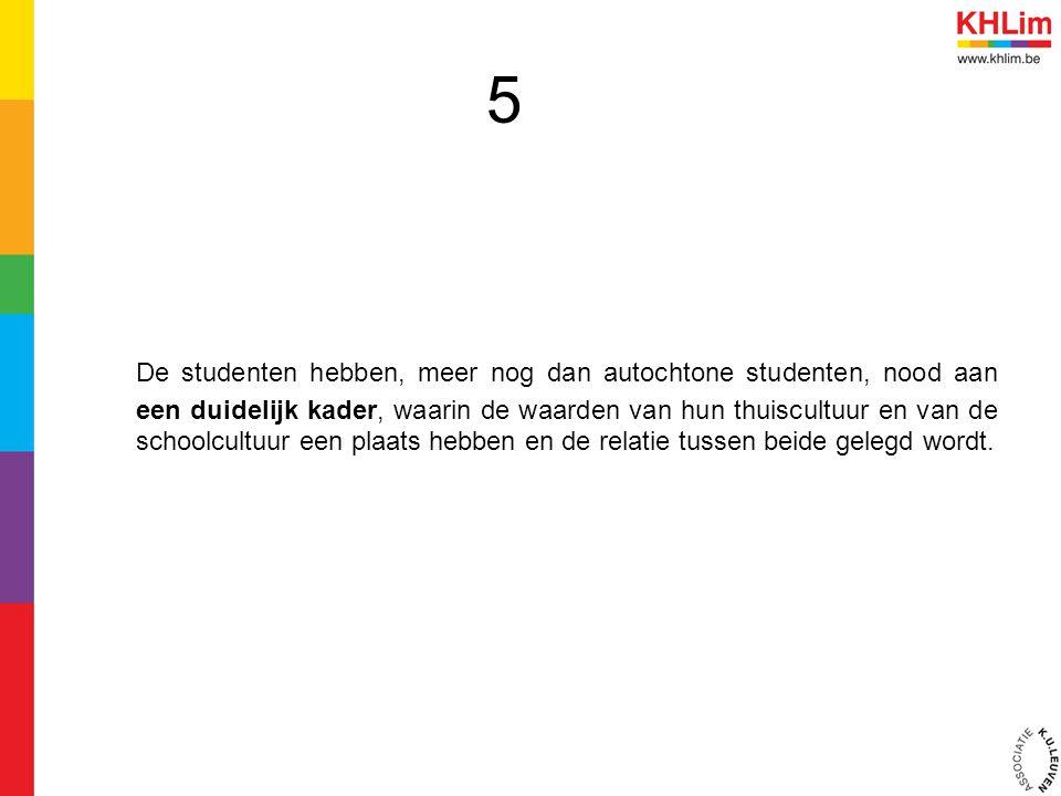 5 De studenten hebben, meer nog dan autochtone studenten, nood aan een duidelijk kader, waarin de waarden van hun thuiscultuur en van de schoolcultuur