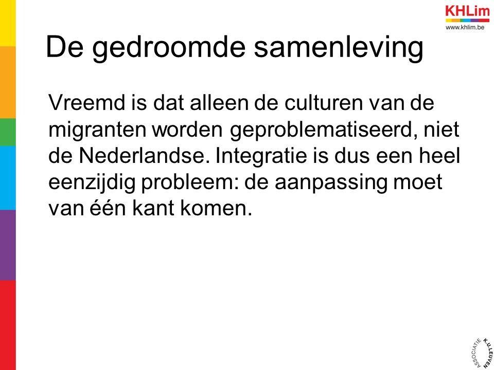 De gedroomde samenleving Vreemd is dat alleen de culturen van de migranten worden geproblematiseerd, niet de Nederlandse. Integratie is dus een heel e